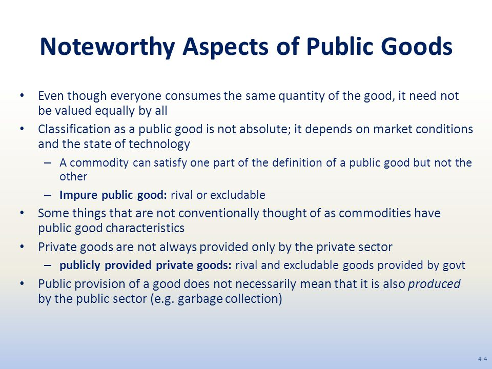 Noteworthy Aspects of Public Goods Even though everyone consumes the same quantity of the good, it need not be valued equally by all Classification as a public good is not absolute; it depends on market conditions and the state of technology – A commodity can satisfy one part of the definition of a public good but not the other – Impure public good: rival or excludable Some things that are not conventionally thought of as commodities have public good characteristics Private goods are not always provided only by the private sector – publicly provided private goods: rival and excludable goods provided by govt Public provision of a good does not necessarily mean that it is also produced by the public sector (e.g.