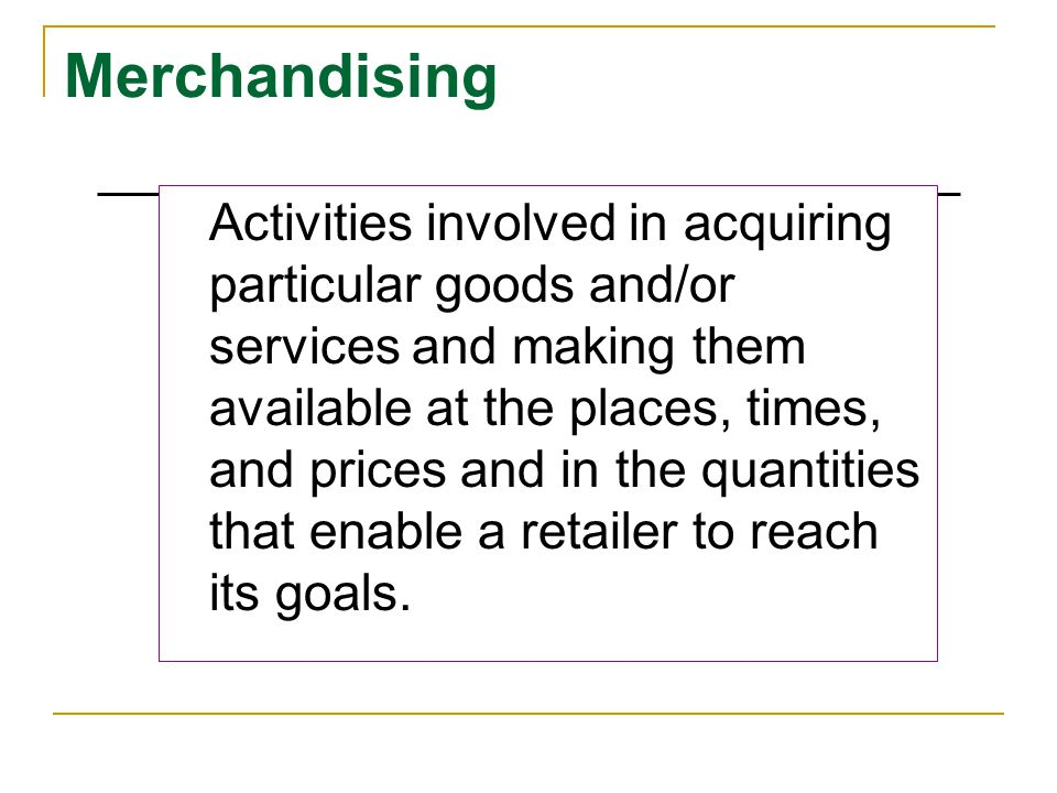Merchandising Activities involved in acquiring particular goods and/or services and making them available at the places, times, and prices and in the