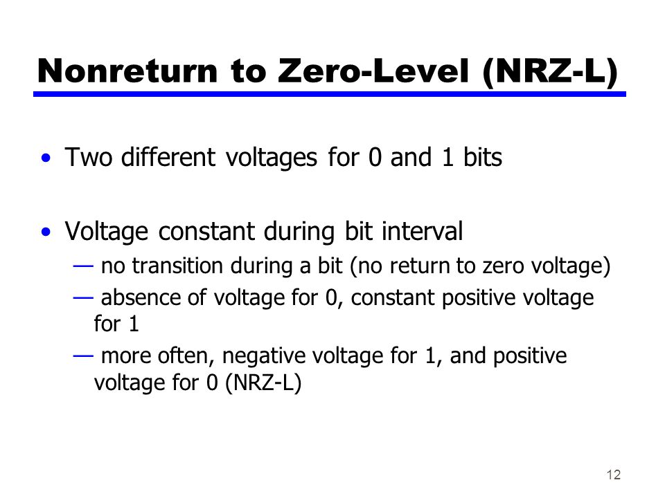12 Nonreturn to Zero-Level (NRZ-L) Two different voltages for 0 and 1 bits Voltage constant during bit interval — no transition during a bit (no retur
