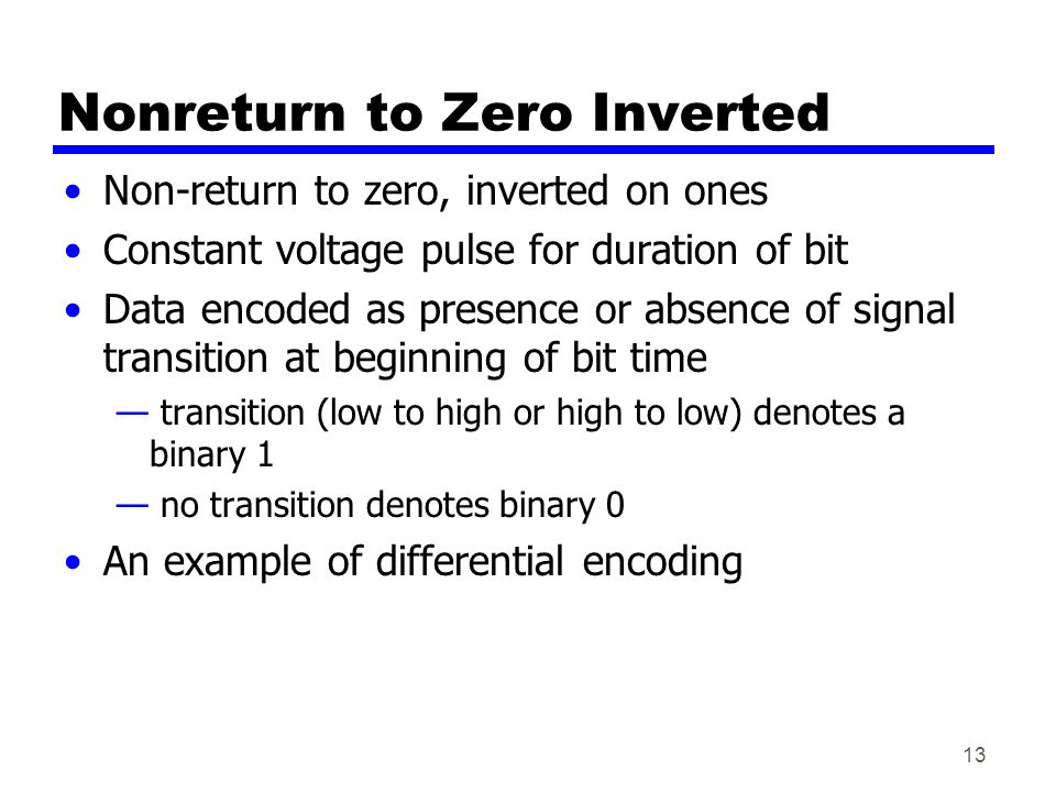 13 Nonreturn to Zero Inverted Non-return to zero, inverted on ones Constant voltage pulse for duration of bit Data encoded as presence or absence of signal transition at beginning of bit time — transition (low to high or high to low) denotes a binary 1 — no transition denotes binary 0 An example of differential encoding