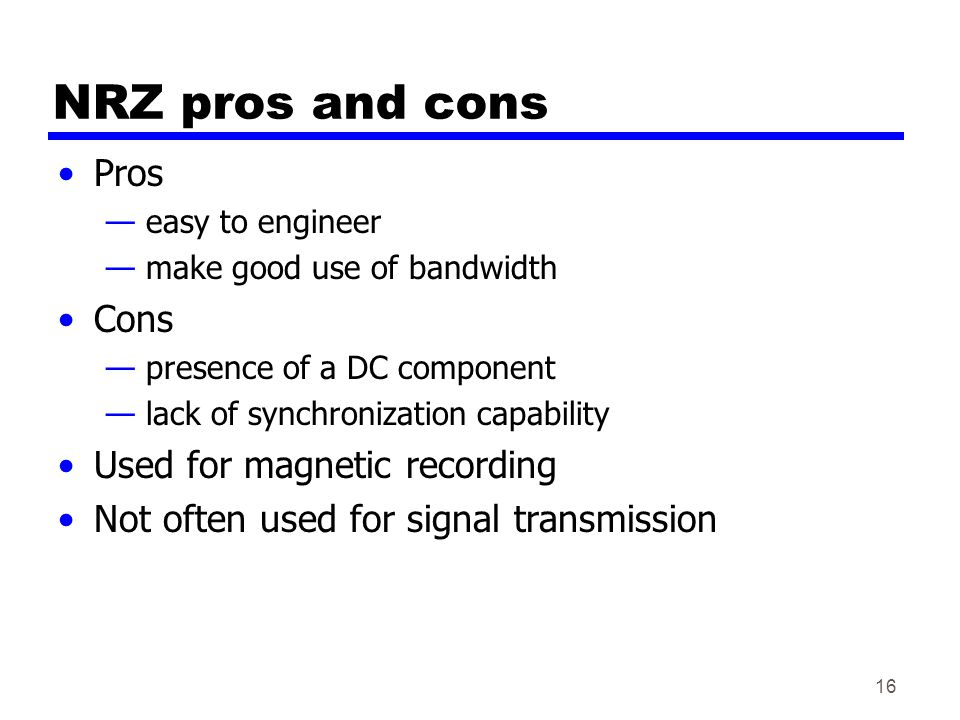 16 NRZ pros and cons Pros — easy to engineer — make good use of bandwidth Cons — presence of a DC component — lack of synchronization capability Used for magnetic recording Not often used for signal transmission