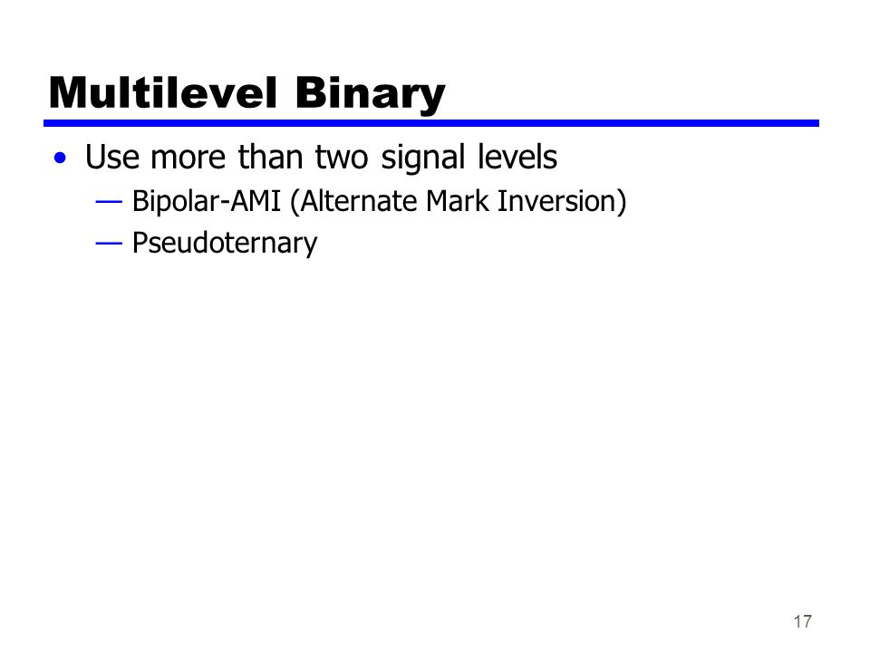 17 Multilevel Binary Use more than two signal levels — Bipolar-AMI (Alternate Mark Inversion) — Pseudoternary