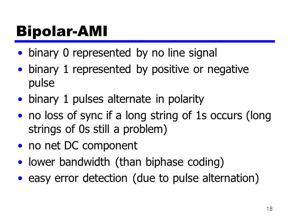 Bipolar-AMI binary 0 represented by no line signal binary 1 represented by positive or negative pulse binary 1 pulses alternate in polarity no loss of sync if a long string of 1s occurs (long strings of 0s still a problem) no net DC component lower bandwidth (than biphase coding) easy error detection (due to pulse alternation) 18