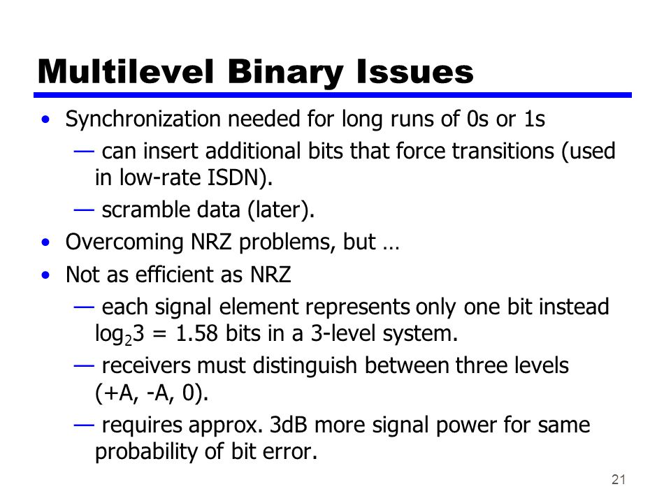 21 Multilevel Binary Issues Synchronization needed for long runs of 0s or 1s — can insert additional bits that force transitions (used in low-rate ISDN).