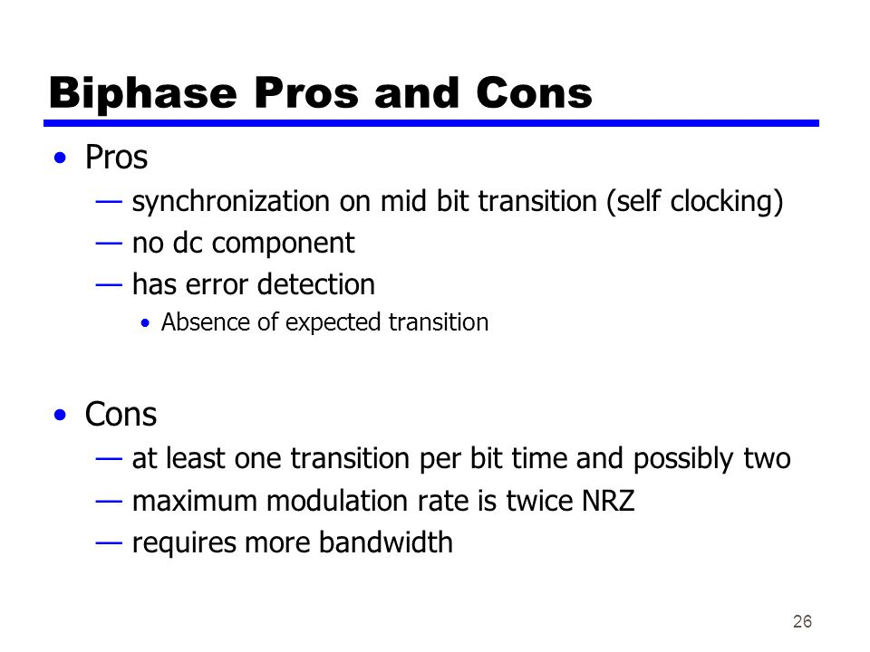 26 Biphase Pros and Cons Pros — synchronization on mid bit transition (self clocking) — no dc component — has error detection Absence of expected tran