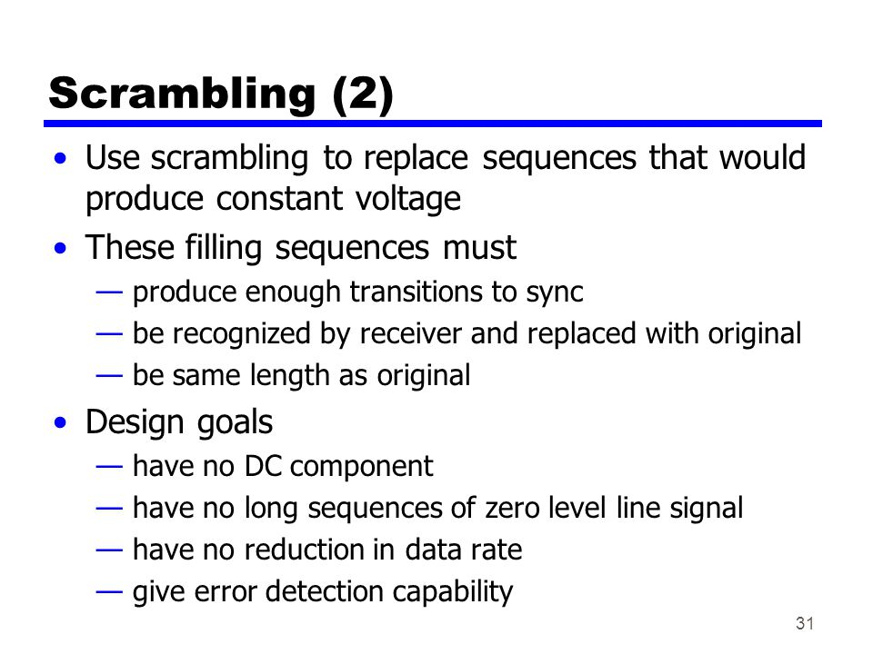 Scrambling (2) Use scrambling to replace sequences that would produce constant voltage These filling sequences must — produce enough transitions to sync — be recognized by receiver and replaced with original — be same length as original Design goals — have no DC component — have no long sequences of zero level line signal — have no reduction in data rate — give error detection capability 31
