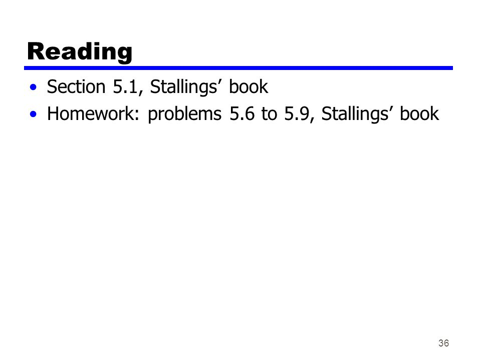 Reading Section 5.1, Stallings' book Homework: problems 5.6 to 5.9, Stallings' book 36