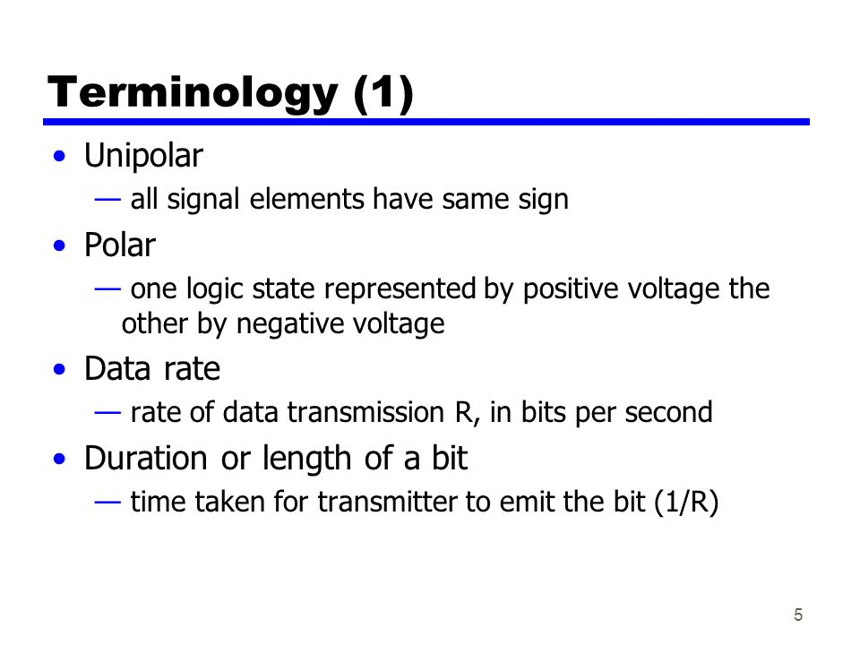 5 Terminology (1) Unipolar — all signal elements have same sign Polar — one logic state represented by positive voltage the other by negative voltage