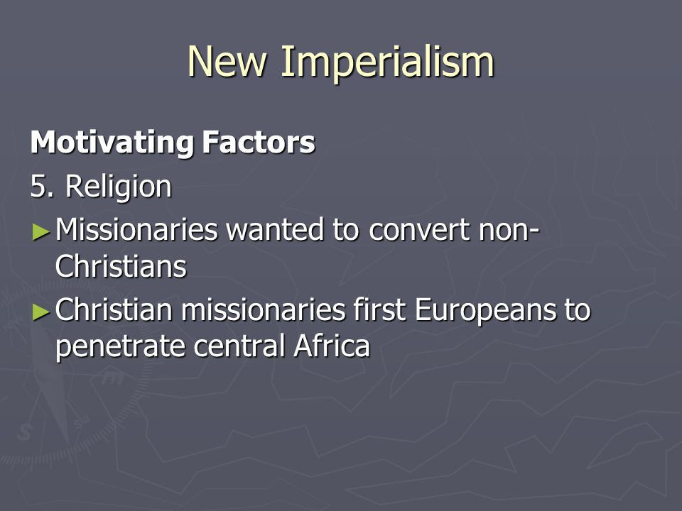New Imperialism Motivating Factors 5. Religion ► Missionaries wanted to convert non- Christians ► Christian missionaries first Europeans to penetrate