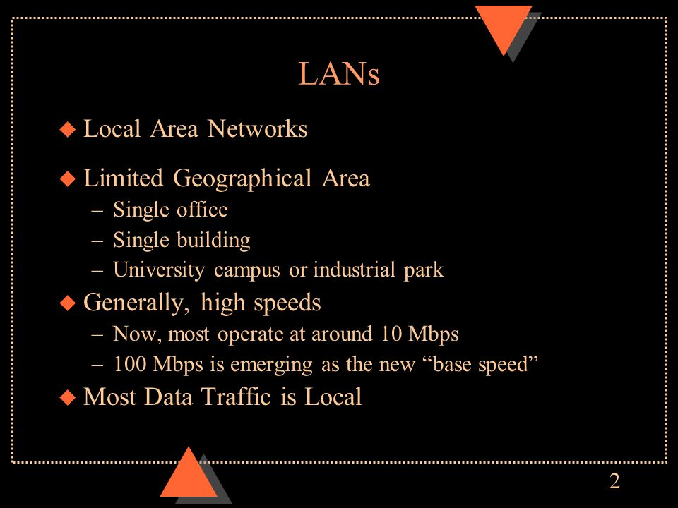 2 LANs u Local Area Networks u Limited Geographical Area –Single office –Single building –University campus or industrial park u Generally, high speeds –Now, most operate at around 10 Mbps –100 Mbps is emerging as the new base speed u Most Data Traffic is Local