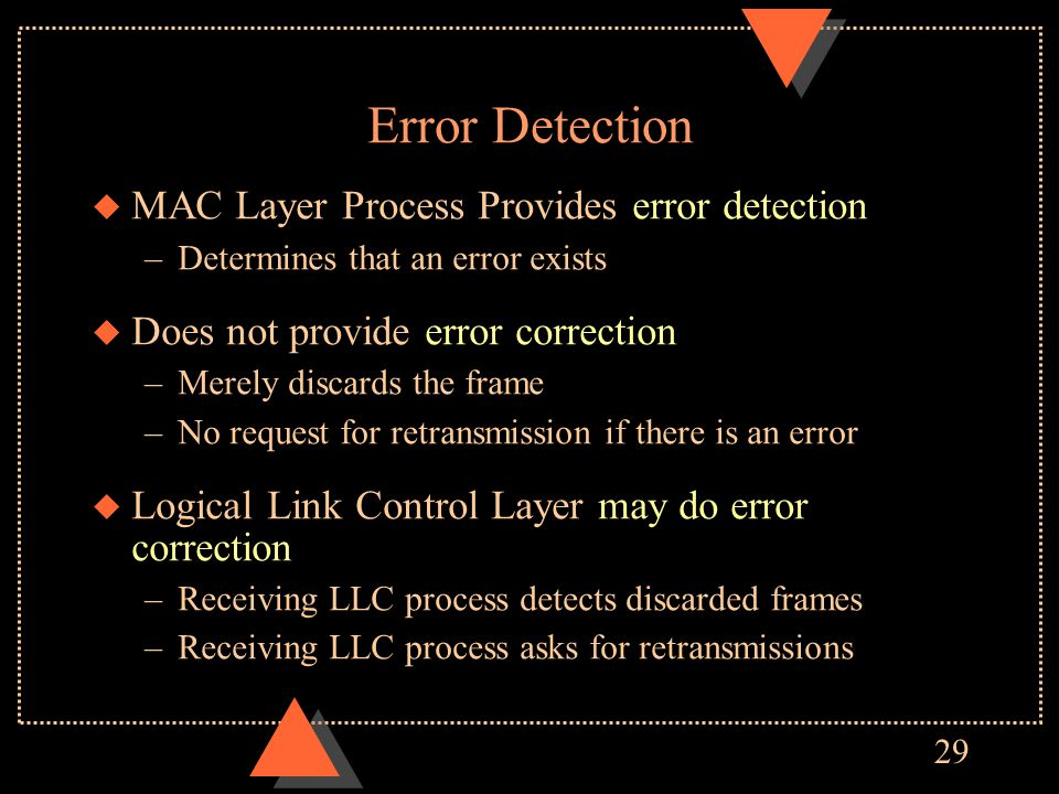29 Error Detection u MAC Layer Process Provides error detection –Determines that an error exists u Does not provide error correction –Merely discards the frame –No request for retransmission if there is an error u Logical Link Control Layer may do error correction –Receiving LLC process detects discarded frames –Receiving LLC process asks for retransmissions