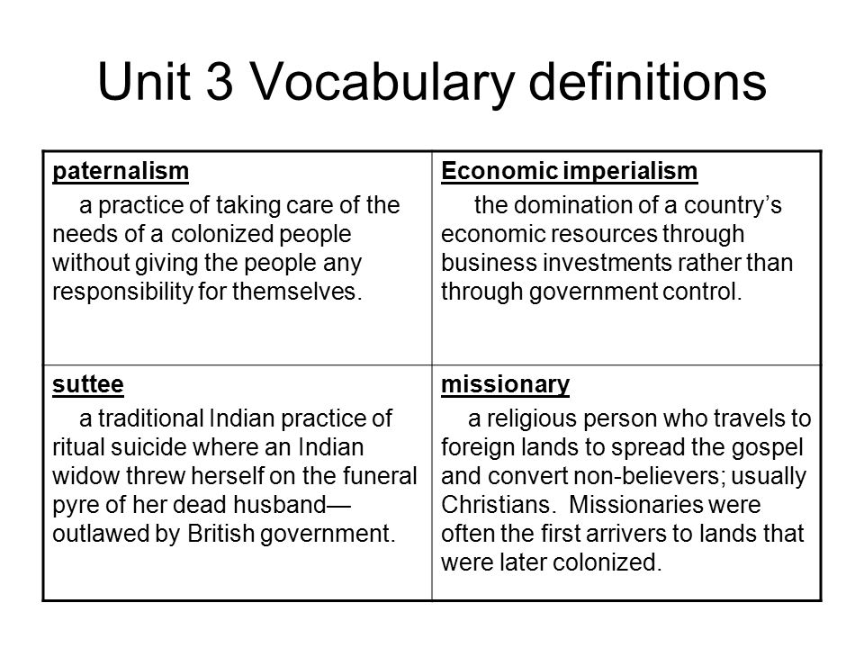 Unit 3 Vocabulary definitions paternalism a practice of taking care of the needs of a colonized people without giving the people any responsibility for themselves.