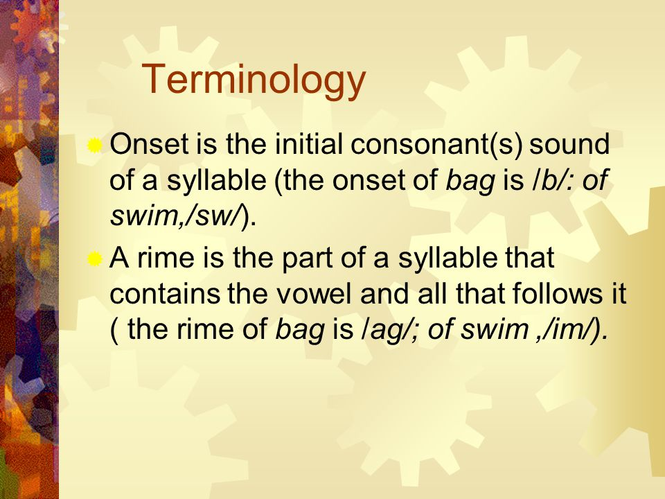 Terminology  Onset is the initial consonant(s) sound of a syllable (the onset of bag is /b/: of swim,/sw/).