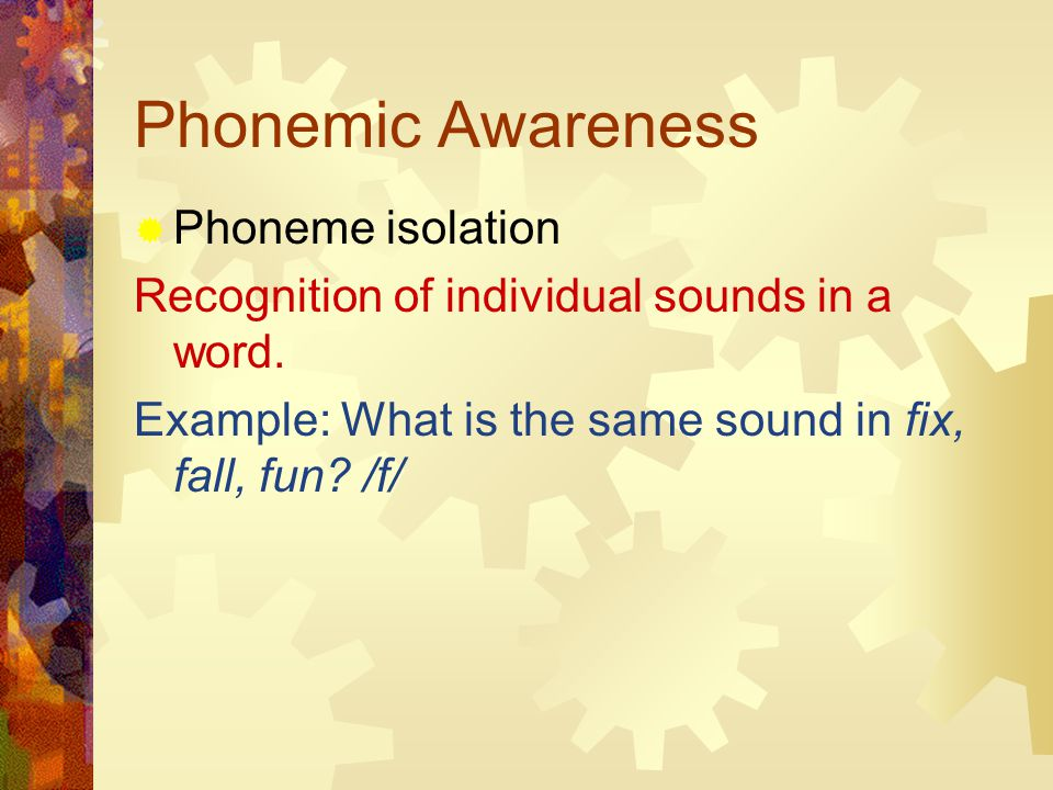 Phonemic Awareness  Phoneme isolation Recognition of individual sounds in a word.