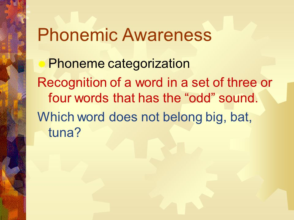 Phonemic Awareness  Phoneme categorization Recognition of a word in a set of three or four words that has the odd sound.