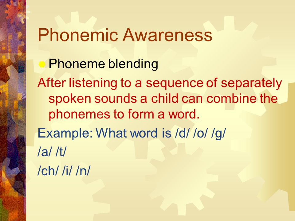 Phonemic Awareness  Phoneme blending After listening to a sequence of separately spoken sounds a child can combine the phonemes to form a word.