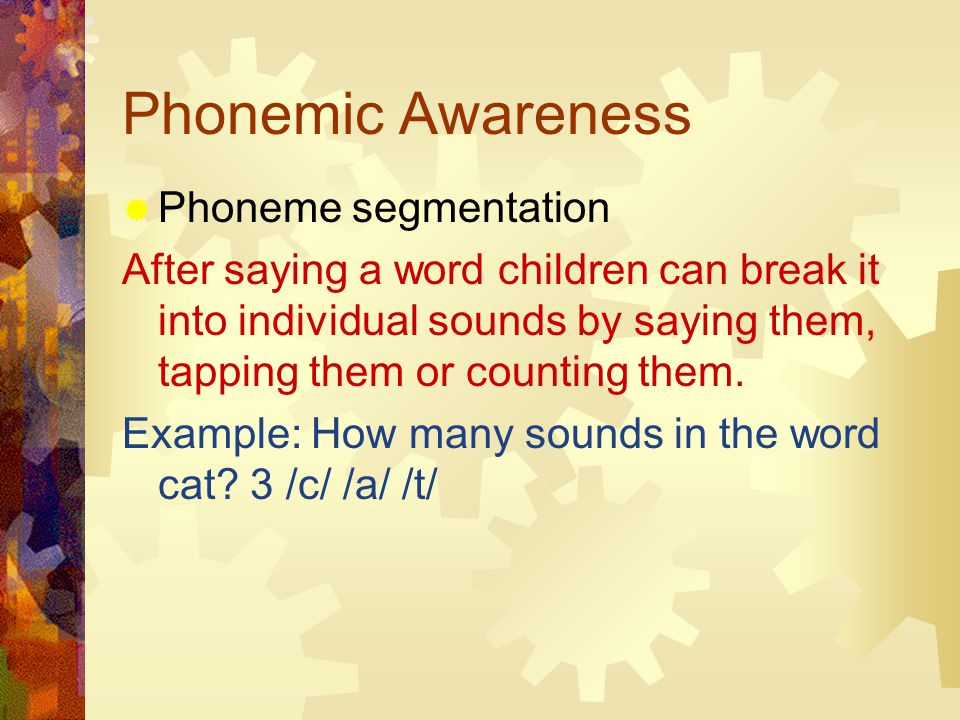 Phonemic Awareness  Phoneme segmentation After saying a word children can break it into individual sounds by saying them, tapping them or counting them.