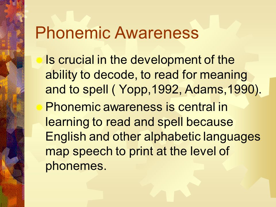 Phonemic Awareness  Is crucial in the development of the ability to decode, to read for meaning and to spell ( Yopp,1992, Adams,1990).