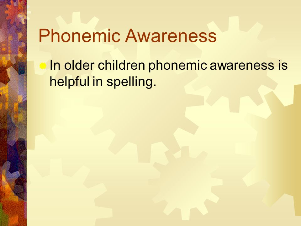 Phonemic Awareness  In older children phonemic awareness is helpful in spelling.