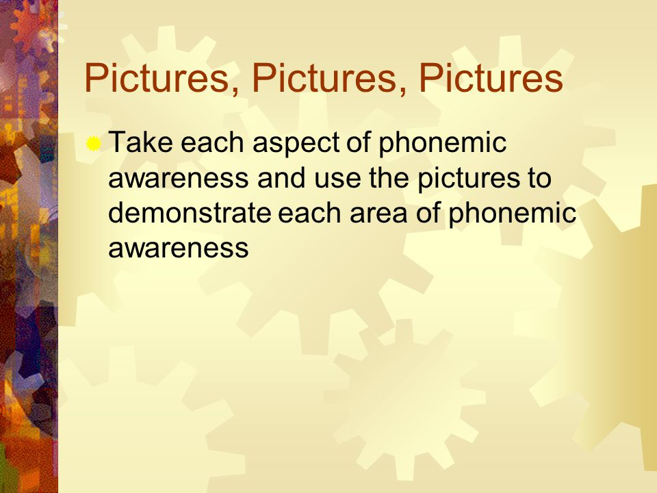 Pictures, Pictures, Pictures  Take each aspect of phonemic awareness and use the pictures to demonstrate each area of phonemic awareness