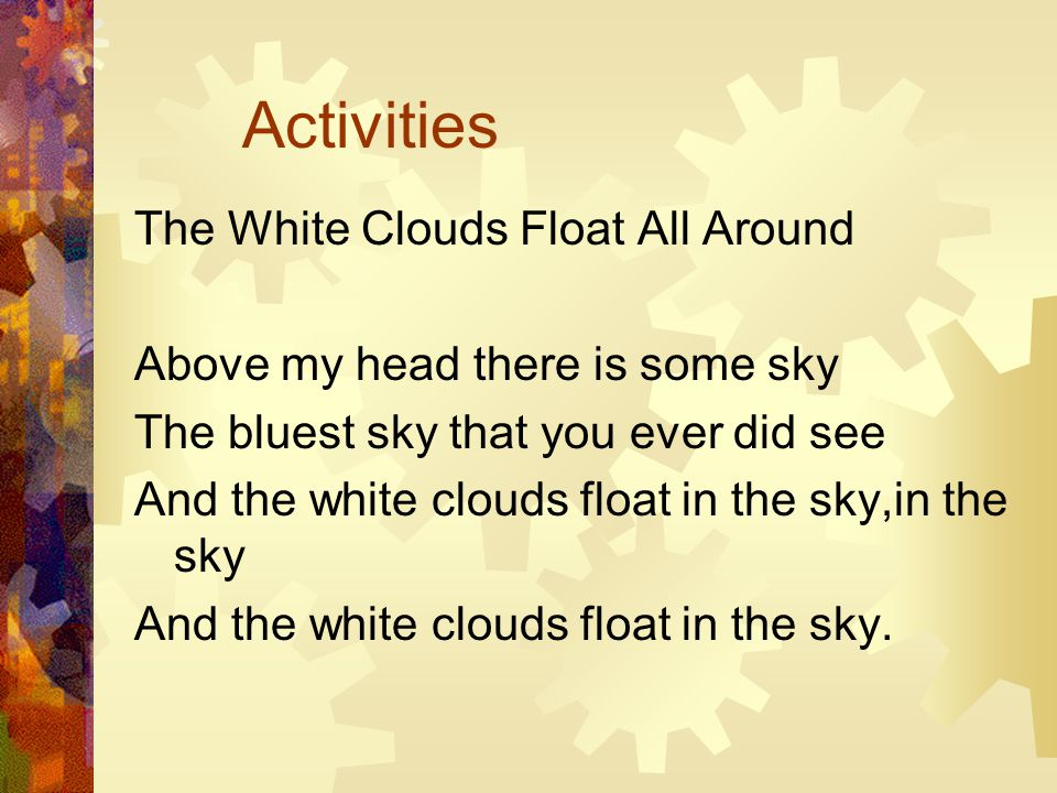 Activities The White Clouds Float All Around Above my head there is some sky The bluest sky that you ever did see And the white clouds float in the sky,in the sky And the white clouds float in the sky.