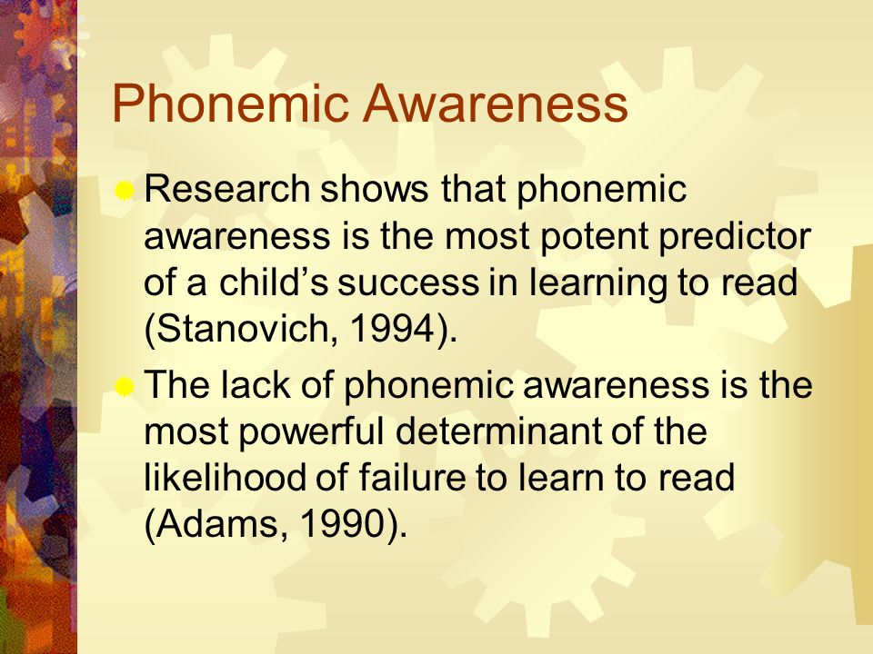 Phonemic Awareness  Research shows that phonemic awareness is the most potent predictor of a child's success in learning to read (Stanovich, 1994).