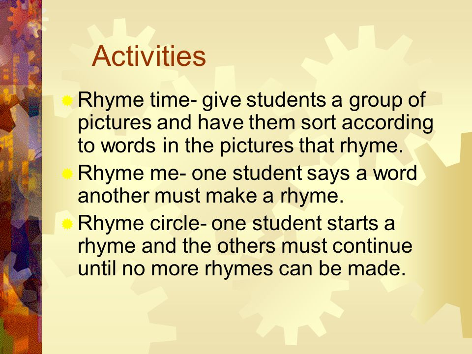 Activities  Rhyme time- give students a group of pictures and have them sort according to words in the pictures that rhyme.