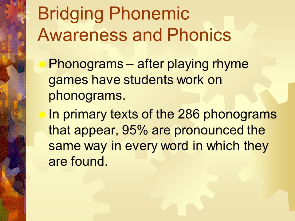 Bridging Phonemic Awareness and Phonics  Phonograms – after playing rhyme games have students work on phonograms.