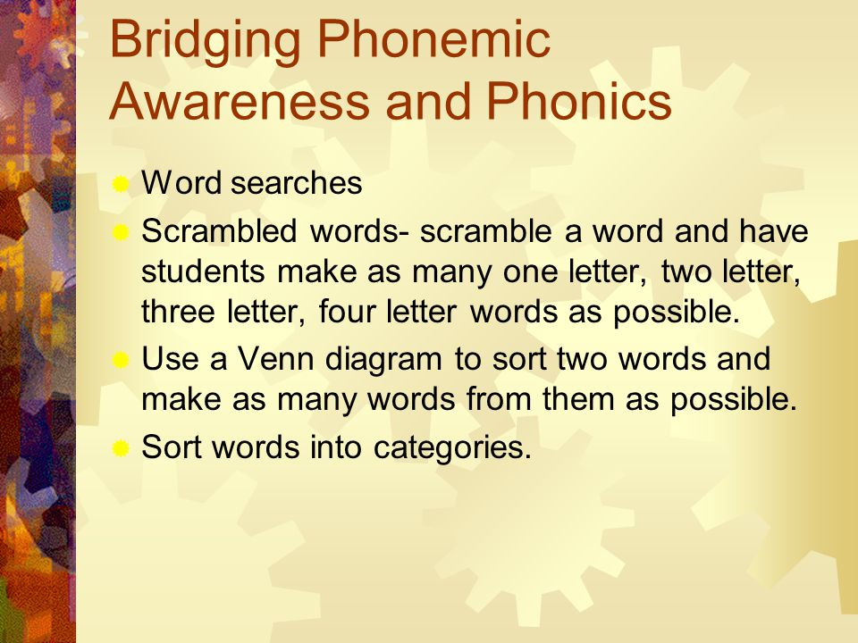 Bridging Phonemic Awareness and Phonics  Word searches  Scrambled words- scramble a word and have students make as many one letter, two letter, three letter, four letter words as possible.