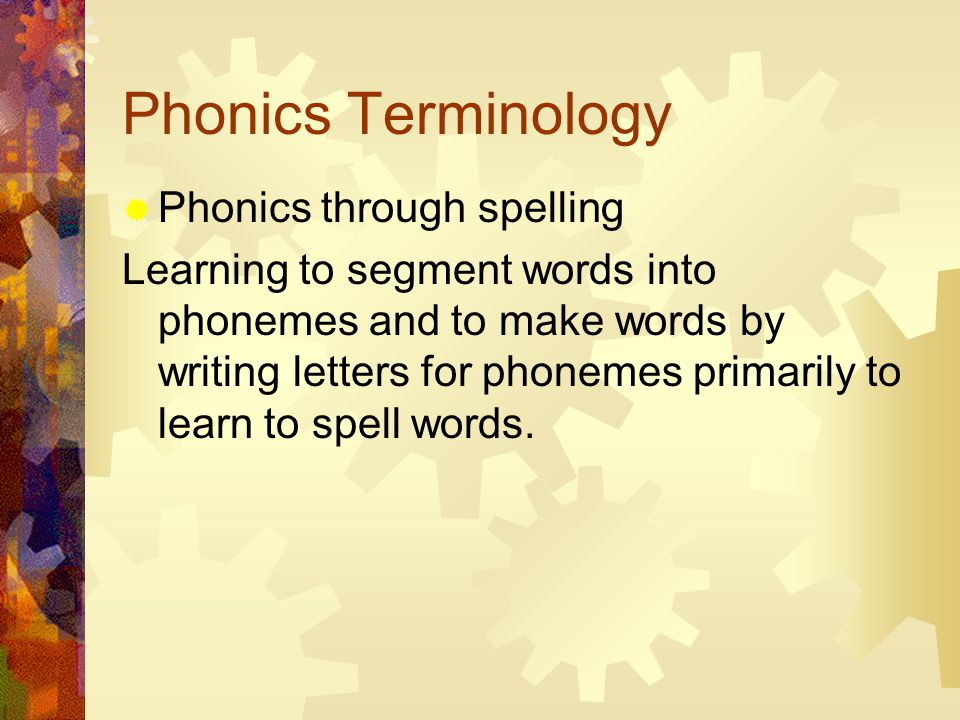 Phonics Terminology  Phonics through spelling Learning to segment words into phonemes and to make words by writing letters for phonemes primarily to learn to spell words.
