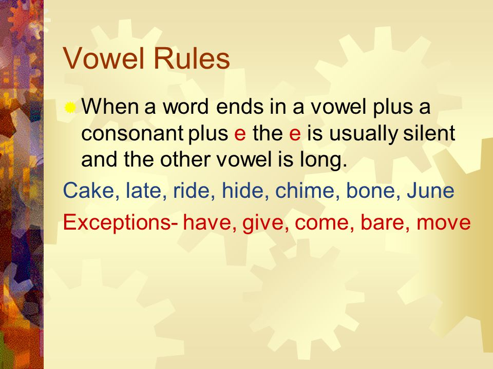 Vowel Rules  When a word ends in a vowel plus a consonant plus e the e is usually silent and the other vowel is long.