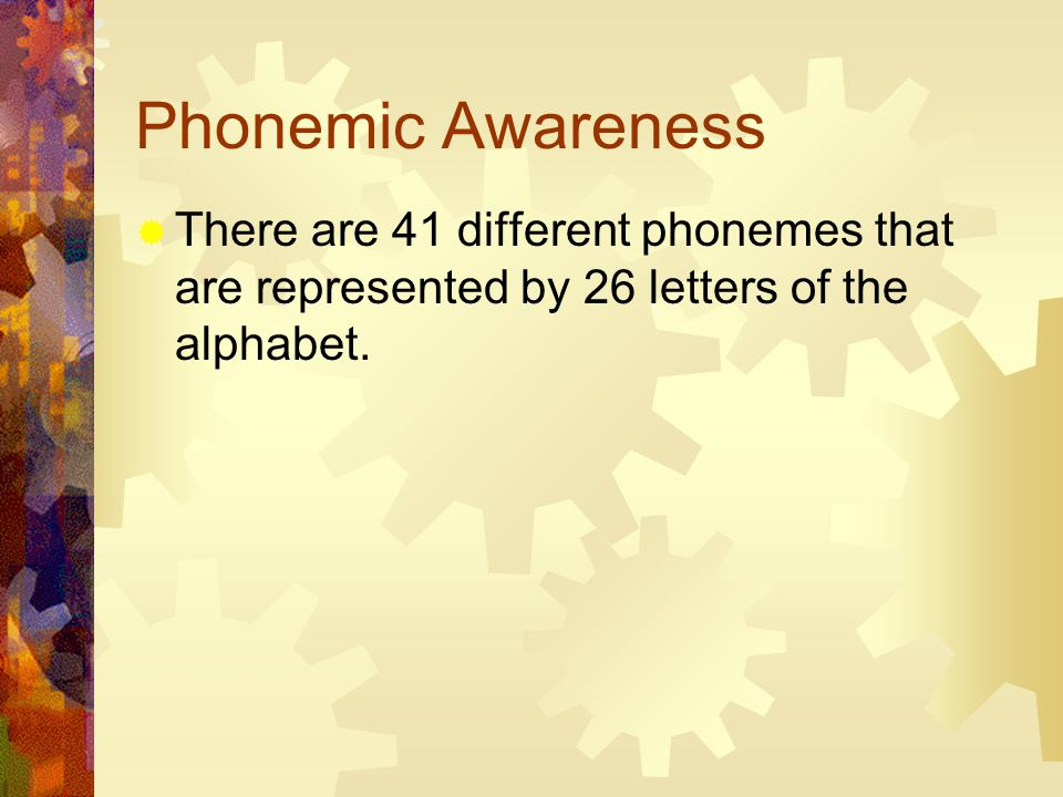 Phonemic Awareness  There are 41 different phonemes that are represented by 26 letters of the alphabet.