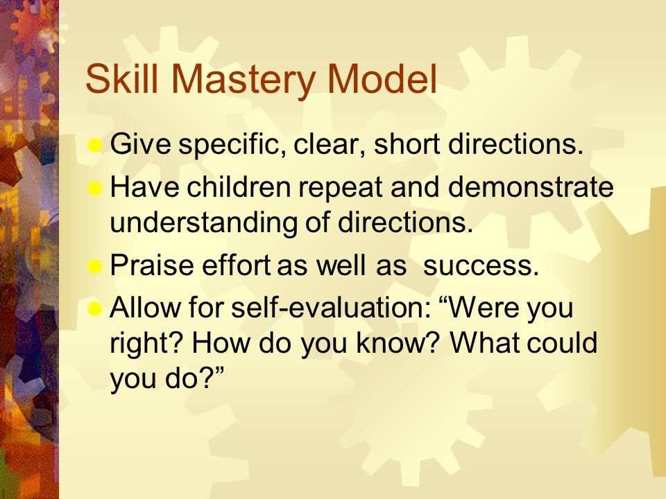 Skill Mastery Model  Give specific, clear, short directions.