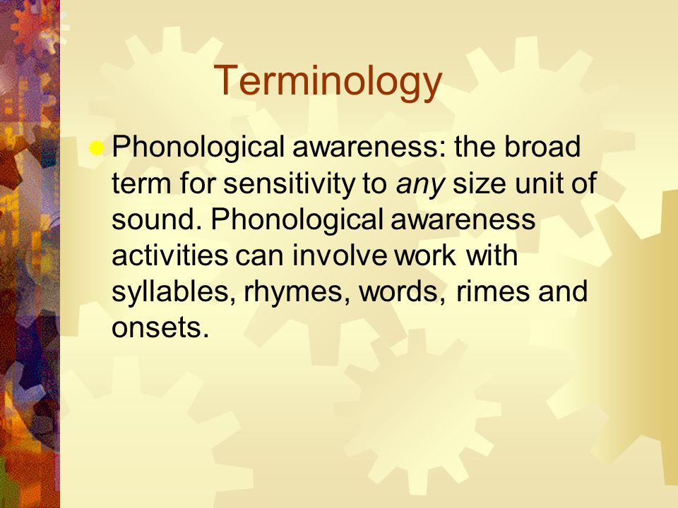 Terminology  Phonological awareness: the broad term for sensitivity to any size unit of sound.