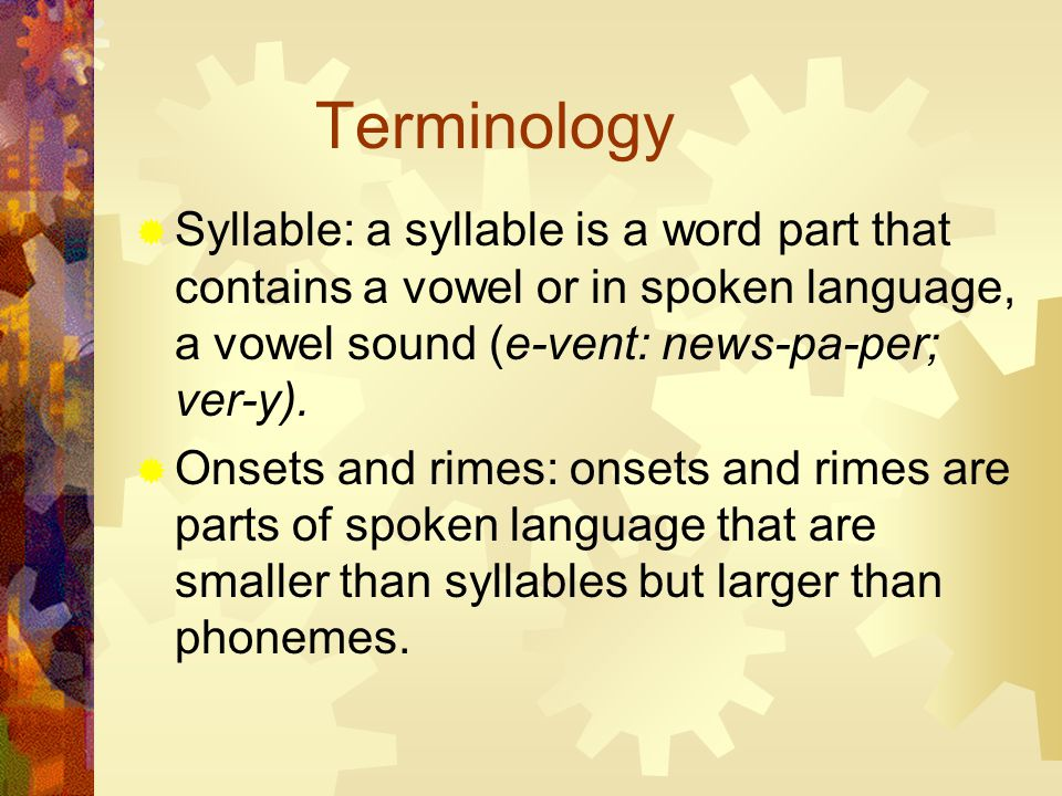 Terminology  Syllable: a syllable is a word part that contains a vowel or in spoken language, a vowel sound (e-vent: news-pa-per; ver-y).