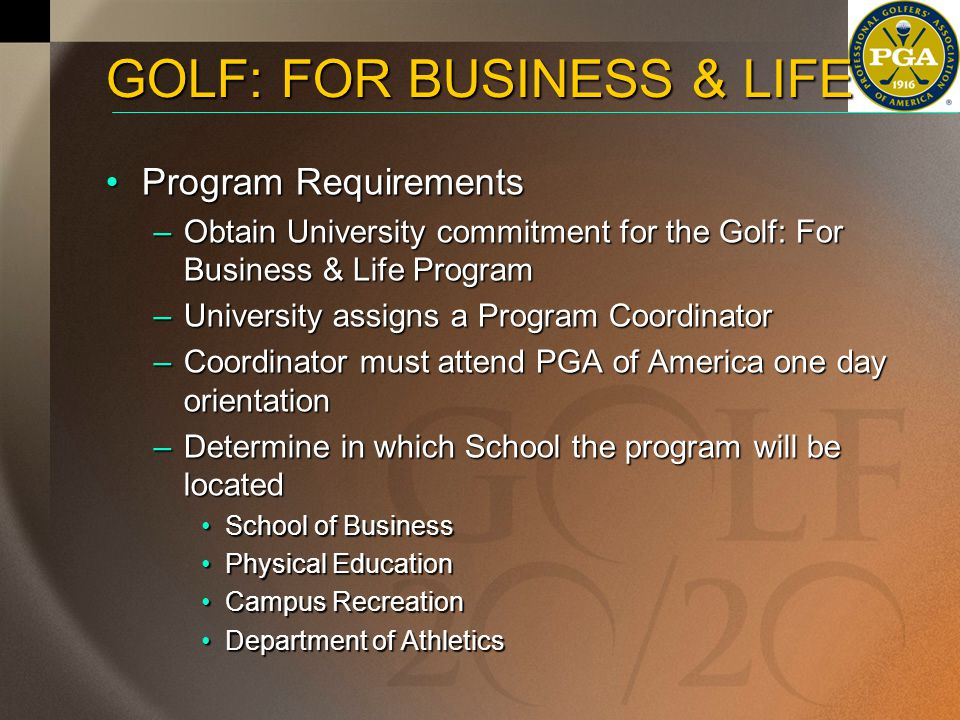 GOLF: FOR BUSINESS & LIFE Program RequirementsProgram Requirements –Obtain University commitment for the Golf: For Business & Life Program –University assigns a Program Coordinator –Coordinator must attend PGA of America one day orientation –Determine in which School the program will be located School of BusinessSchool of Business Physical EducationPhysical Education Campus RecreationCampus Recreation Department of AthleticsDepartment of Athletics