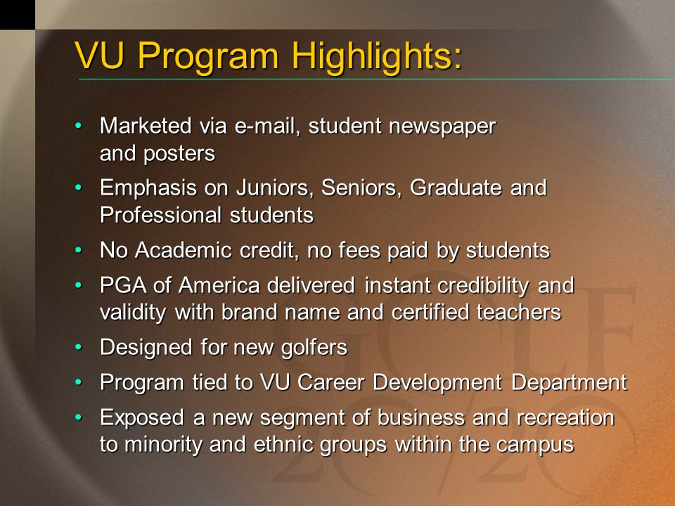 VU Program Highlights: Marketed via e-mail, student newspaper and postersMarketed via e-mail, student newspaper and posters Emphasis on Juniors, Seniors, Graduate and Professional studentsEmphasis on Juniors, Seniors, Graduate and Professional students No Academic credit, no fees paid by studentsNo Academic credit, no fees paid by students PGA of America delivered instant credibility and validity with brand name and certified teachersPGA of America delivered instant credibility and validity with brand name and certified teachers Designed for new golfersDesigned for new golfers Program tied to VU Career Development DepartmentProgram tied to VU Career Development Department Exposed a new segment of business and recreation to minority and ethnic groups within the campusExposed a new segment of business and recreation to minority and ethnic groups within the campus