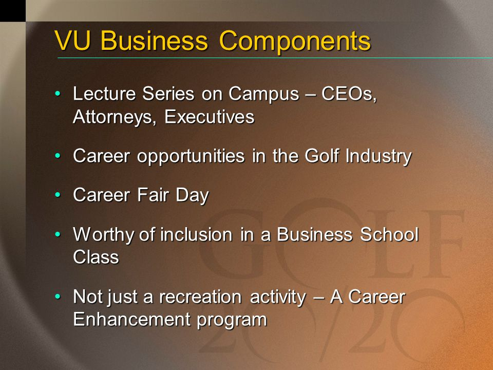 VU Business Components Lecture Series on Campus – CEOs, Attorneys, ExecutivesLecture Series on Campus – CEOs, Attorneys, Executives Career opportunities in the Golf IndustryCareer opportunities in the Golf Industry Career Fair DayCareer Fair Day Worthy of inclusion in a Business School ClassWorthy of inclusion in a Business School Class Not just a recreation activity – A Career Enhancement programNot just a recreation activity – A Career Enhancement program