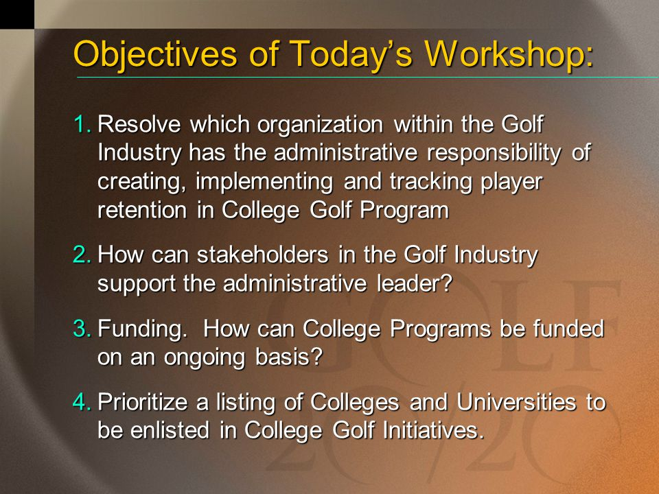Objectives of Today's Workshop: 1.Resolve which organization within the Golf Industry has the administrative responsibility of creating, implementing and tracking player retention in College Golf Program 2.How can stakeholders in the Golf Industry support the administrative leader.