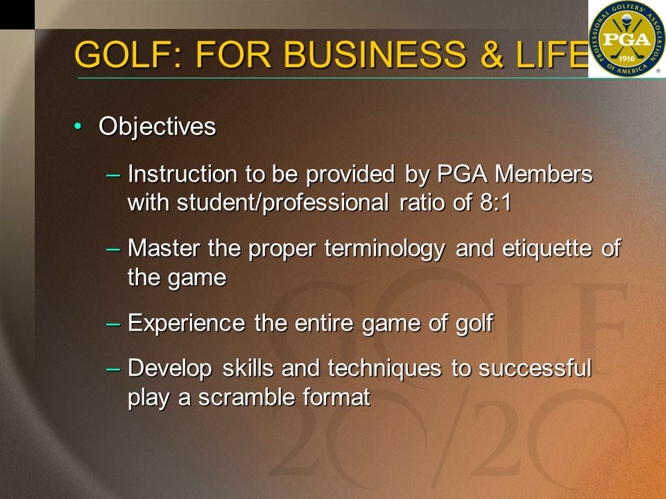 ObjectivesObjectives –Instruction to be provided by PGA Members with student/professional ratio of 8:1 –Master the proper terminology and etiquette of the game –Experience the entire game of golf –Develop skills and techniques to successful play a scramble format GOLF: FOR BUSINESS & LIFE