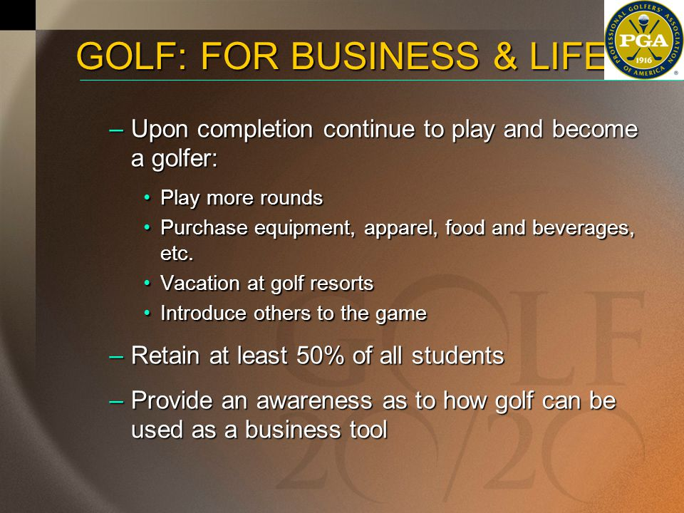 History:History: –Started at Purdue University in 1999 –Sponsored by Alice and Pete Dye –PGA of America initiated the program in 1999 Summary Results:Summary Results: –3,500 students (14 universities) –From Student Surveys: 95% want to continue to play golf95% want to continue to play golf 35% of participants are females35% of participants are females 50% have never played golf50% have never played golf