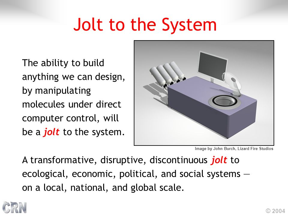 © 2004 The ability to build anything we can design, by manipulating molecules under direct computer control, will be a jolt to the system.