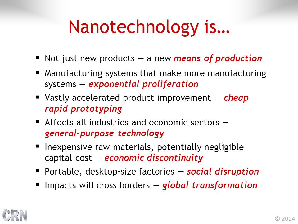 © 2004 Nanotechnology is…  Not just new products — a new means of production  Manufacturing systems that make more manufacturing systems — exponential proliferation  Vastly accelerated product improvement — cheap rapid prototyping  Affects all industries and economic sectors — general-purpose technology  Inexpensive raw materials, potentially negligible capital cost — economic discontinuity  Portable, desktop-size factories — social disruption  Impacts will cross borders — global transformation