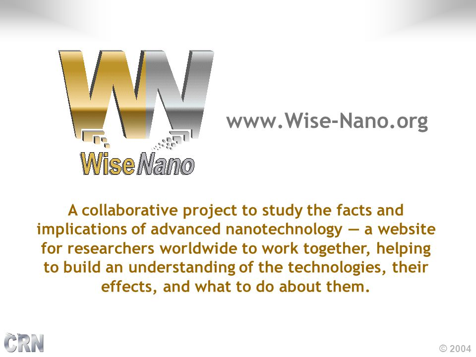 © 2004 www.Wise-Nano.org A collaborative project to study the facts and implications of advanced nanotechnology — a website for researchers worldwide to work together, helping to build an understanding of the technologies, their effects, and what to do about them.