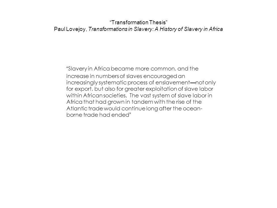 Transformation Thesis Paul Lovejoy, Transformations in Slavery: A History of Slavery in Africa Slavery in Africa became more common, and the increase in numbers of slaves encouraged an increasingly systematic process of enslavement — not only for export, but also for greater exploitation of slave labor within African societies.