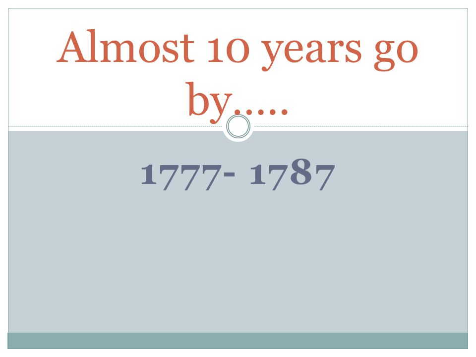 1777- 1787 Almost 10 years go by…..