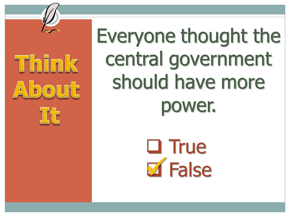 Everyone thought the central government should have more power.  True  False