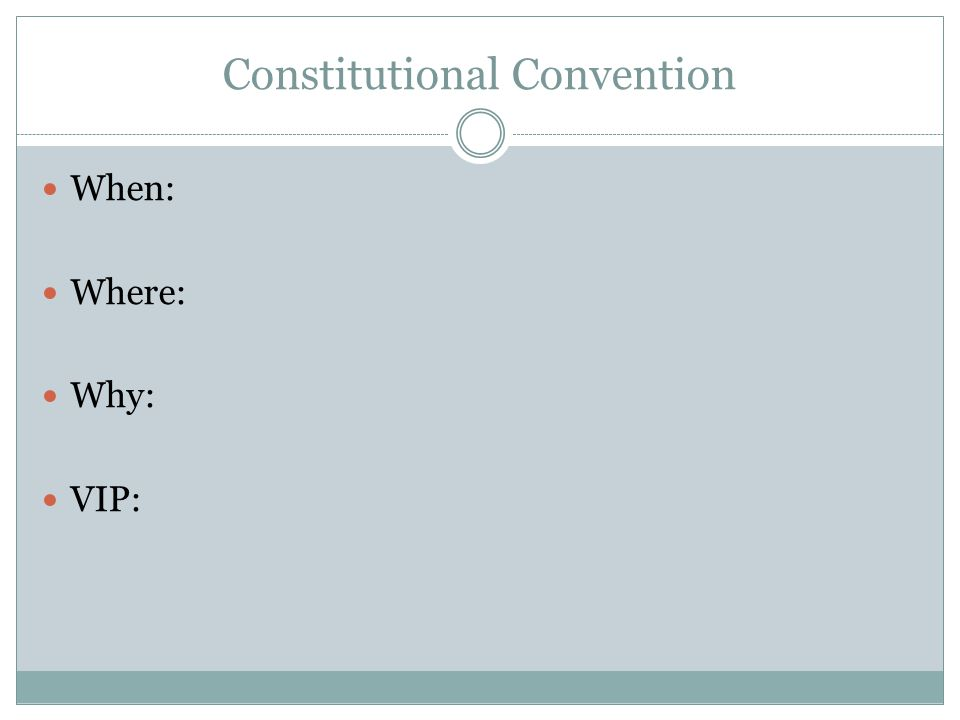 Constitutional Convention When: Where: Why: VIP: