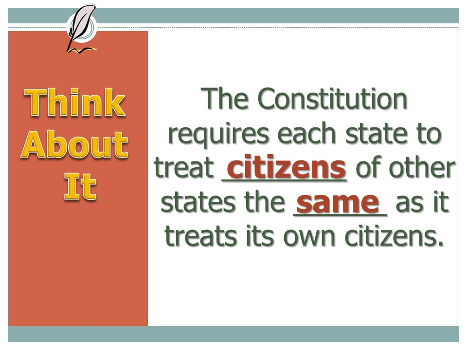 The Constitution requires each state to treat ________ of other states the ______ as it treats its own citizens.