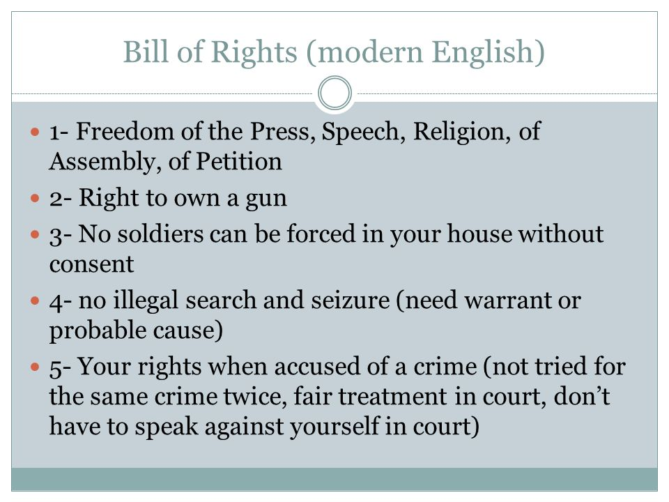 Bill of Rights (modern English) 1- Freedom of the Press, Speech, Religion, of Assembly, of Petition 2- Right to own a gun 3- No soldiers can be forced in your house without consent 4- no illegal search and seizure (need warrant or probable cause) 5- Your rights when accused of a crime (not tried for the same crime twice, fair treatment in court, don't have to speak against yourself in court)